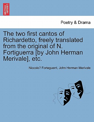 The Two First Cantos of Richardetto, Freely Translated from the Original of N. Fortiguerra [By John Herman Merivale], Etc. - Forteguerri, Niccolo, and Merivale, John Herman