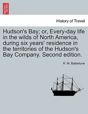 Hudson's Bay; Or, Every-Day Life in the Wilds of North America, During Six Years' Residence in the Territories of the Hudson's Bay Company. Second Edition. - Ballantyne, Robert Michael