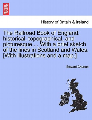 The Railroad Book of England: Historical, Topographical, and Picturesque ... with a Brief Sketch of the Lines in Scotland and Wales. [With Illustrations and a Map.] - Churton, Edward