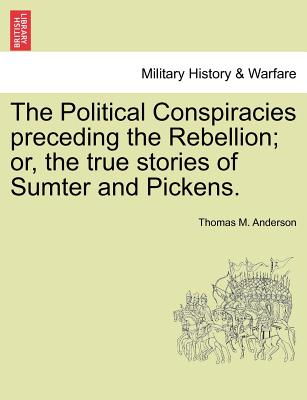 The Political Conspiracies Preceding the Rebellion; Or, the True Stories of Sumter and Pickens. - Anderson, Thomas M