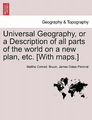 Universal Geography, or a Description of All Parts of the World on a New Plan, Etc. [With Maps.] - Bruun, Malthe Conrad, and Percival, James Gates