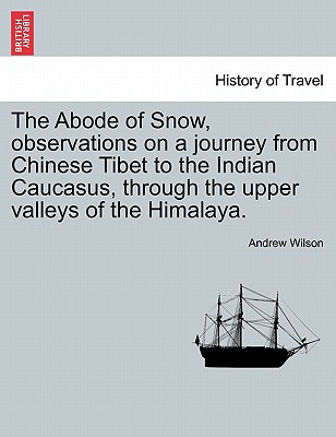 The Abode of Snow, Observations on a Journey from Chinese Tibet to the Indian Caucasus, Through the Upper Valleys of the Himalaya. - Wilson, Andrew, Dr.