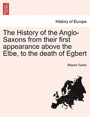 The History of the Anglo-Saxons from Their First Appearance Above the Elbe, to the Death of Egbert - Turner, Sharon