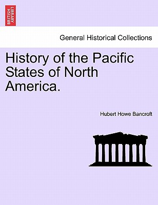 History of the Pacific States of North America. - Bancroft, Hubert Howe