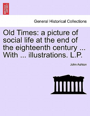 Old Times: A Picture of Social Life at the End of the Eighteenth Century ... with ... Illustrations. L.P. - Ashton, John