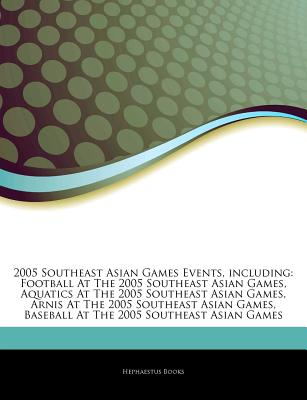 Articles on 2005 Southeast Asian Games Events, Including: Football at the 2005 Southeast Asian Games, Aquatics at the 2005 Southeast Asian Games, Arnis at the 2005 Southeast Asian Games, Baseball at the 2005 Southeast Asian Games - Hephaestus Books