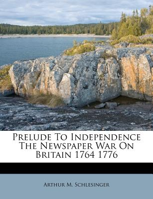 Prelude to Independence the Newspaper War on Britain 1764 1776 - Schlesinger, Arthur Meier, Jr.