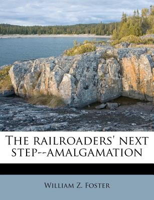 The railroaders' next step--amalgamation - Foster, William Z
