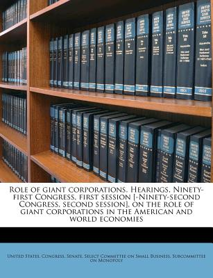 Role of Giant Corporations. Hearings, Ninety-First Congress, First Session [-Ninety-Second Congress, Second Session], on the Role of Giant Corporations in the American and World Economies - Primary Source Edition - United States Congress Senate Select (Creator)