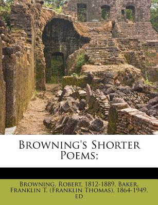 Browning's Shorter Poems; - Browning, Robert, and Baker, Franklin T (Creator)