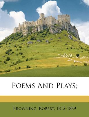 Poems and Plays; - Browning, Robert