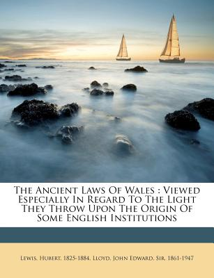 The Ancient Laws of Wales: Viewed Especially in Regard to the Light They Throw Upon the Origin of Some English Institutions - 1825-1884, Lewis Hubert, and Lloyd, John Edward Sir 1861 (Creator)