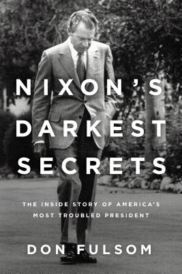 Nixon's Darkest Secrets: The Inside Story of America's Most Troubled President - Fulsom, Don