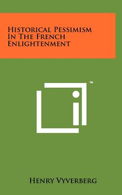 Historical Pessimism in the French Enlightenment - Vyverberg, Henry