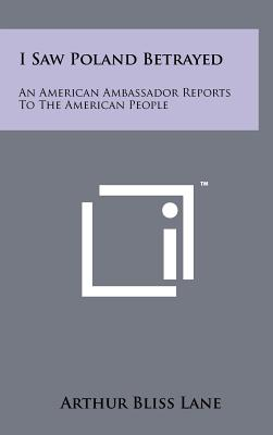 I Saw Poland Betrayed: An American Ambassador Reports to the American People - Lane, Arthur Bliss