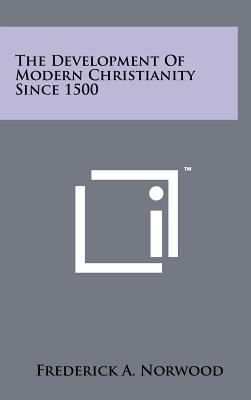 The Development of Modern Christianity Since 1500 - Norwood, Frederick A