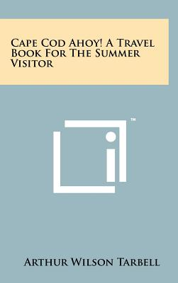 Cape Cod Ahoy! a Travel Book for the Summer Visitor - Tarbell, Arthur Wilson