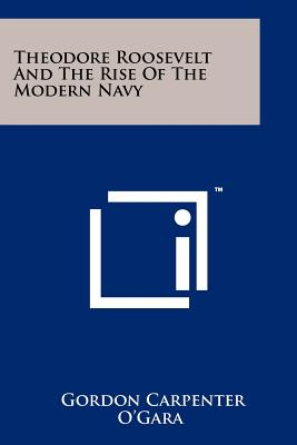 Theodore Roosevelt and the Rise of the Modern Navy - O'Gara, Gordon Carpenter