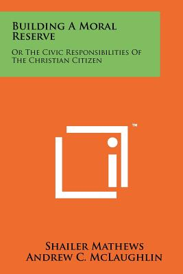 Building a Moral Reserve: Or the Civic Responsibilities of the Christian Citizen - Mathews, Shailer, and McLaughlin, Andrew C, and Lasswell, Harold D