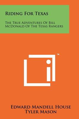 Riding for Texas: The True Adventures of Bill McDonald of the Texas Rangers - House, Edward Mandell, and Mason, Tyler (Editor)