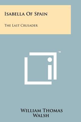 Isabella of Spain: The Last Crusader - Walsh, William Thomas