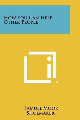How You Can Help Other People - Shoemaker, Samuel Moor
