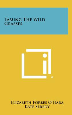 Taming the Wild Grasses - O'Hara, Elizabeth Forbes