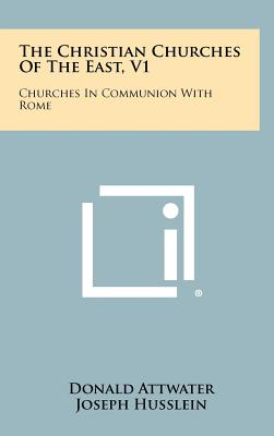 The Christian Churches of the East, V1: Churches in Communion with Rome - Attwater, Donald, and Husslein, Joseph (Editor)