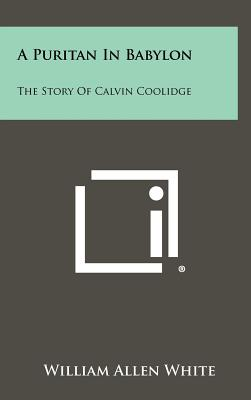 A Puritan in Babylon: The Story of Calvin Coolidge - White, William Allen