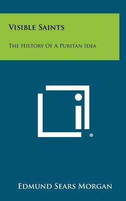 Visible Saints: The History of a Puritan Idea - Morgan, Edmund Sears