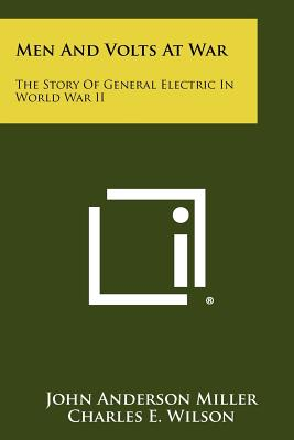 Men and Volts at War: The Story of General Electric in World War II - Miller, John Anderson, and Wilson, Charles E, Jr. (Foreword by)