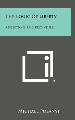 The Logic of Liberty: Reflections and Rejoinders - Polanyi, Michael