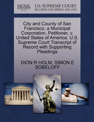 City and County of San Francisco, a Municipal Corporation, Petitioner, V. United States of America. U.S. Supreme Court Transcript of Record with Supporting Pleadings - Holm, Dion R, and Sobeloff, Simon E