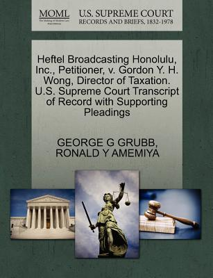 Heftel Broadcasting Honolulu, Inc., Petitioner, V. Gordon Y. H. Wong, Director of Taxation. U.S. Supreme Court Transcript of Record with Supporting Pleadings - Grubb, George G, and Amemiya, Ronald Y