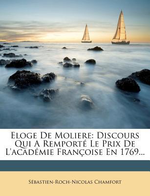 Eloge de Moliere: Discours Qui a Remport Le Prix de L'Acad Mie Fran Oise En 1769... - Chamfort, S Bastien-Roch-Nicolas