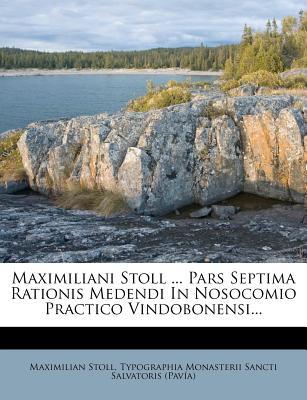 Maximiliani Stoll ... Pars Septima Rationis Medendi in Nosocomio Practico Vindobonensi... - Stoll, Maximilian, and Typographia Monasterii Sancti Salvatoris (Creator)