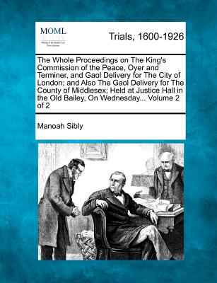 The Whole Proceedings on the King's Commission of the Peace, Oyer and Terminer, and Gaol Delivery for the City of London; And Also the Gaol Delivery for the County of Middlesex; Held at Justice Hall in the Old Bailey, on Wednesday... Volume 2 of 2 - Sibly, Manoah