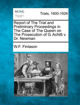 Report of the Trial and Preliminary Proceedings in the Case of the Queen on the Prosecution of G. Achilli V. Dr. Newman - Finlason, W F