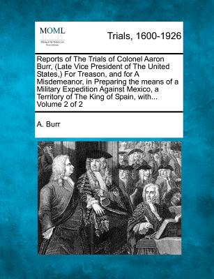 Reports of the Trials of Colonel Aaron Burr, (Late Vice President of the United States, ) for Treason, and for a Misdemeanor, in Preparing the Means of a Military Expedition Against Mexico, a Territory of the King of Spain, With... Volume 2 of 2 - Burr, A