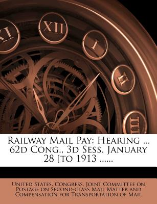 Railway Mail Pay: Hearing ... 62d Cong., 3D Sess. January 28 [To 1913 ...... - United States Congress Joint Committee (Creator)