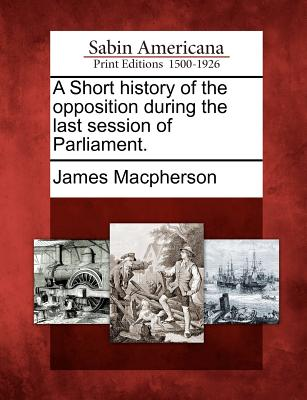 A Short History of the Opposition During the Last Session of Parliament. - MacPherson, James