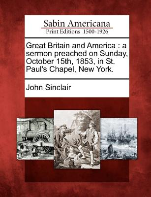 Great Britain and America: A Sermon Preached on Sunday, October 15th, 1853, in St. Paul's Chapel, New York. - Sinclair, John