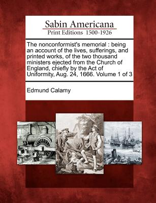 The Nonconformist's Memorial: Being an Account of the Lives, Sufferings, and Printed Works, of the Two Thousand Ministers Ejected from the Church of England, Chiefly by the Act of Uniformity, Aug. 24, 1666. Volume 1 of 3 - Calamy, Edmund