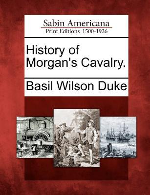 History of Morgan's Cavalry. - Duke, Basil Wilson