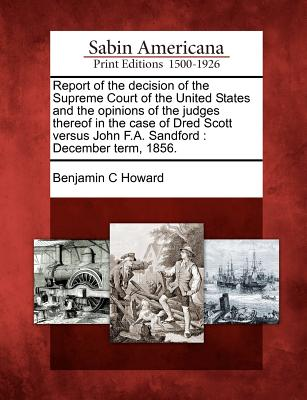 Report of the Decision of the Supreme Court of the United States and the Opinions of the Judges Thereof in the Case of Dred Scott Versus John F.A. Sandford: December Term, 1856. - Howard, Benjamin C
