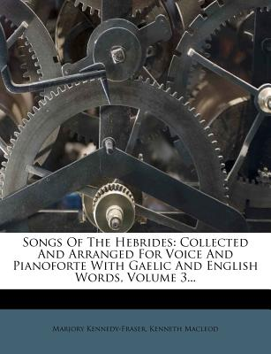 Songs of the Hebrides: Collected and Arranged for Voice and Pianoforte with Gaelic and English Words, Volume 3... - Primary Source Edition - Kennedy-Fraser, Marjory, and MacLeod, Kenneth