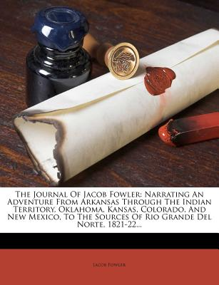 The Journal of Jacob Fowler: Narrating an Adventure from Arkansas Through the Indian Territory, Oklahoma, Kansas, Colorado, and New Mexico, to the Sources of Rio Grande del Norte, 1821-22... - Fowler, Jacob