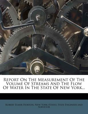 Report on the Measurement of the Volume of Streams and the Flow of Water in the State of New York... - Horton, Robert Elmer