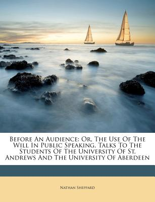 Before an Audience: Or, the Use of the Will in Public Speaking. Talks to the Students of the University of St. Andrews and the University of Aberdeen - Sheppard, Nathan