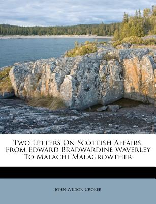 Two Letters on Scottish Affairs, from Edward Bradwardine Waverley to Malachi Malagrowther - Croker, John Wilson
